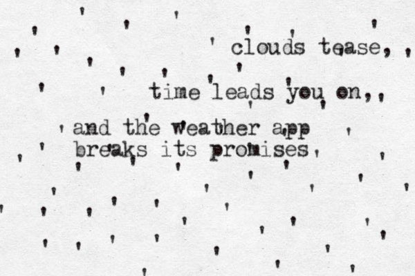 '''''''''' '''''' '' ''''''''''''''''''''''' ' ' ' ' ' ' ' ' ' ' ' ' ' ' ' ' ' ' ' ' ' ' ' ' clouds tease, time leads you on, and the weather app breaks its promises