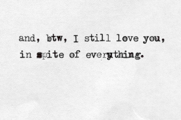 and, btw, I still love you, in spite of everuth y ing.