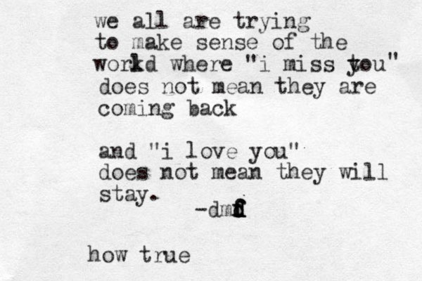 """we all are trying to make sense of the work ld where """"i miss t you """" does not mean they are coming back and """"i love you"""" does not mean they will stay. -dmd d f d f f f how true"""
