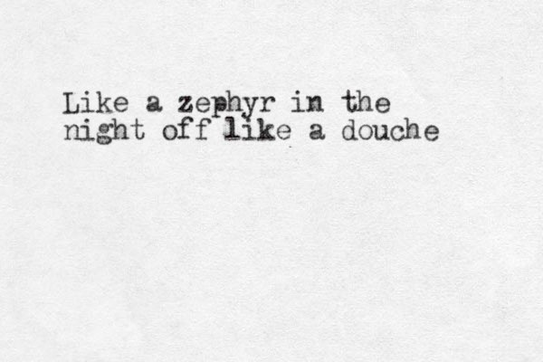 Like a zephyr in the night off like a douche