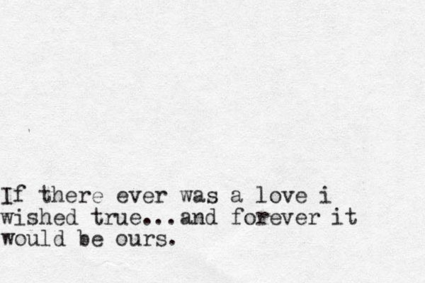 If there ever was a love i wished true...and forever it would be ours.