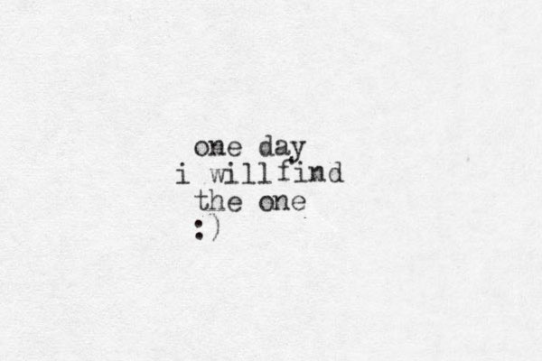 one day will i the one :) find