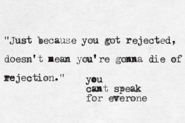 """""""Just because you got rejected ed, doesn't mean you're gonna die of rejection."""" you cant speak for everone"""