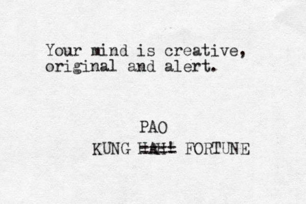 Your mind is creative, original and alert. KUNG HAH! FORTUNE ==== PAO